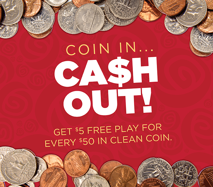 Coin In Cash Out. Get $5 Free Play for every $50 of clean coin