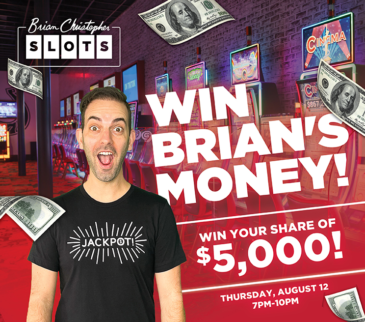 Win Brian's Money! Win a share of $5,000 Thursday, August 12 7PM-10PM
